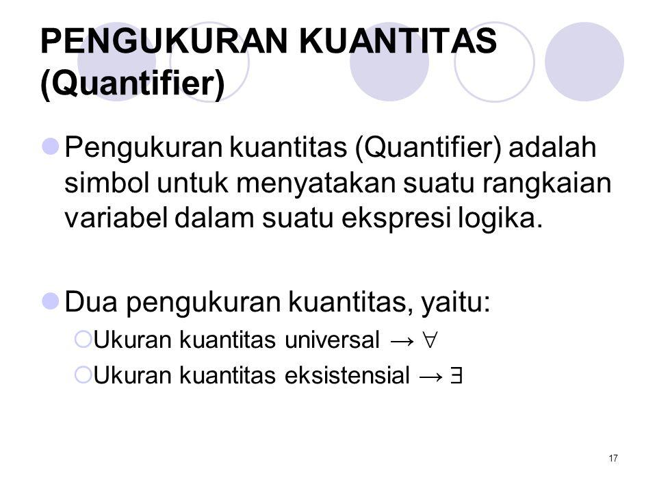 17 PENGUKURAN KUANTITAS (Quantifier) Pengukuran kuantitas (Quantifier) adalah simbol untuk menyatakan suatu rangkaian variabel dalam suatu ekspresi lo