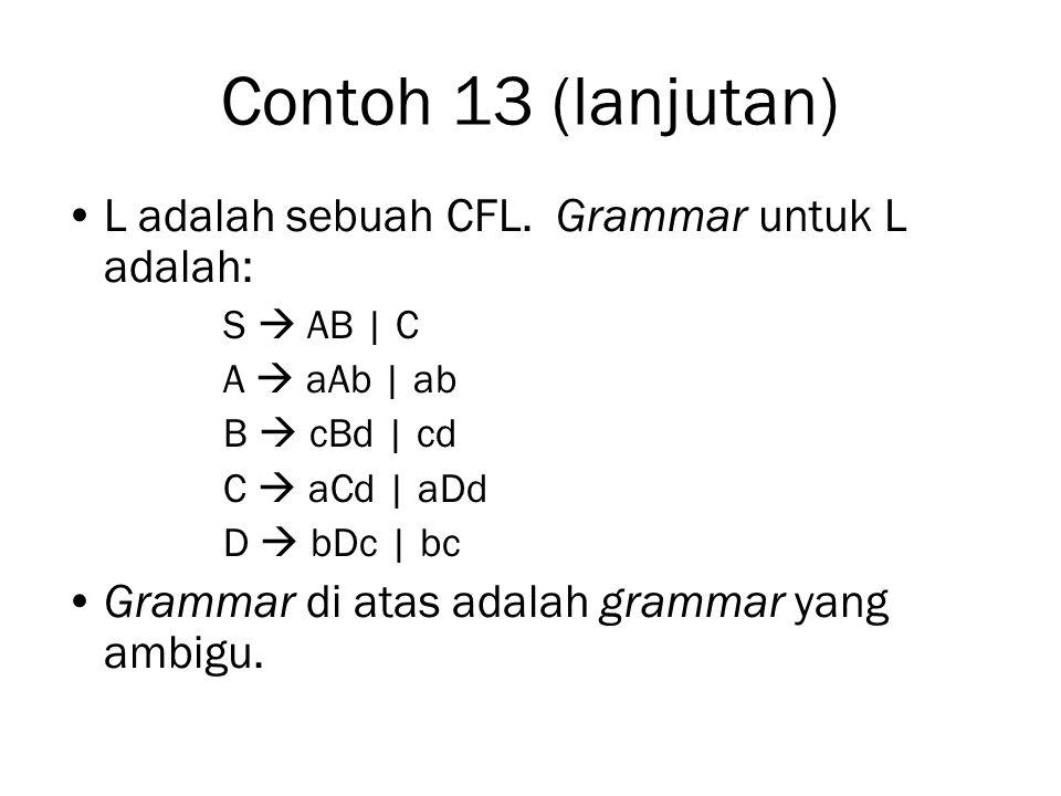 Contoh 13 (lanjutan) L adalah sebuah CFL. Grammar untuk L adalah: S  AB | C A  aAb | ab B  cBd | cd C  aCd | aDd D  bDc | bc Grammar di atas adal