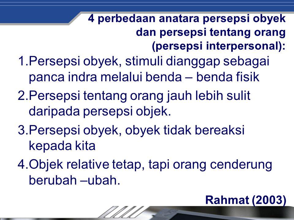 4 perbedaan anatara persepsi obyek dan persepsi tentang orang (persepsi interpersonal): 1.Persepsi obyek, stimuli dianggap sebagai panca indra melalui