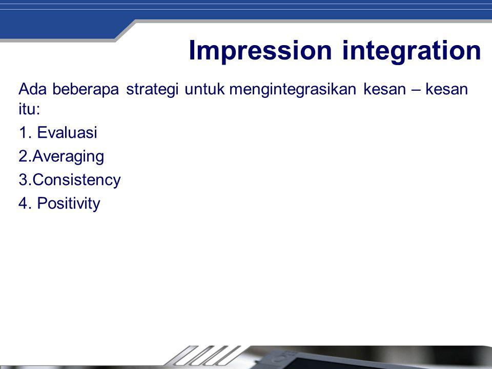 Impression integration Ada beberapa strategi untuk mengintegrasikan kesan – kesan itu: 1. Evaluasi 2.Averaging 3.Consistency 4. Positivity