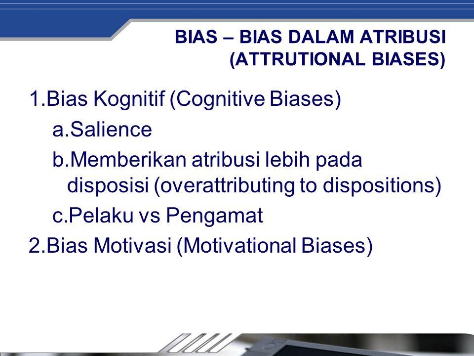 BIAS – BIAS DALAM ATRIBUSI (ATTRUTIONAL BIASES) 1.Bias Kognitif (Cognitive Biases) a.Salience b.Memberikan atribusi lebih pada disposisi (overattribut