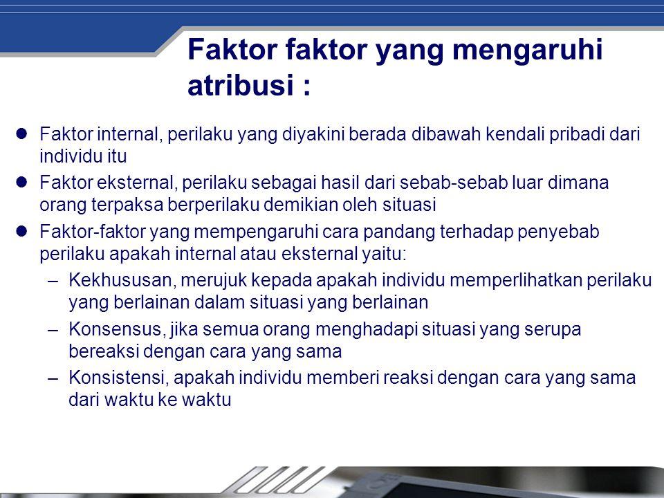 Faktor faktor yang mengaruhi atribusi : Faktor internal, perilaku yang diyakini berada dibawah kendali pribadi dari individu itu Faktor eksternal, per