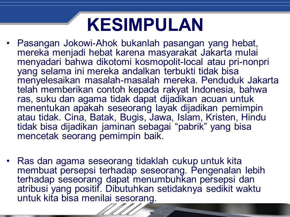 KESIMPULAN Pasangan Jokowi-Ahok bukanlah pasangan yang hebat, mereka menjadi hebat karena masyarakat Jakarta mulai menyadari bahwa dikotomi kosmopolit