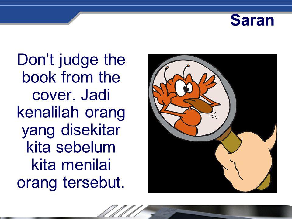 Saran Don't judge the book from the cover. Jadi kenalilah orang yang disekitar kita sebelum kita menilai orang tersebut.