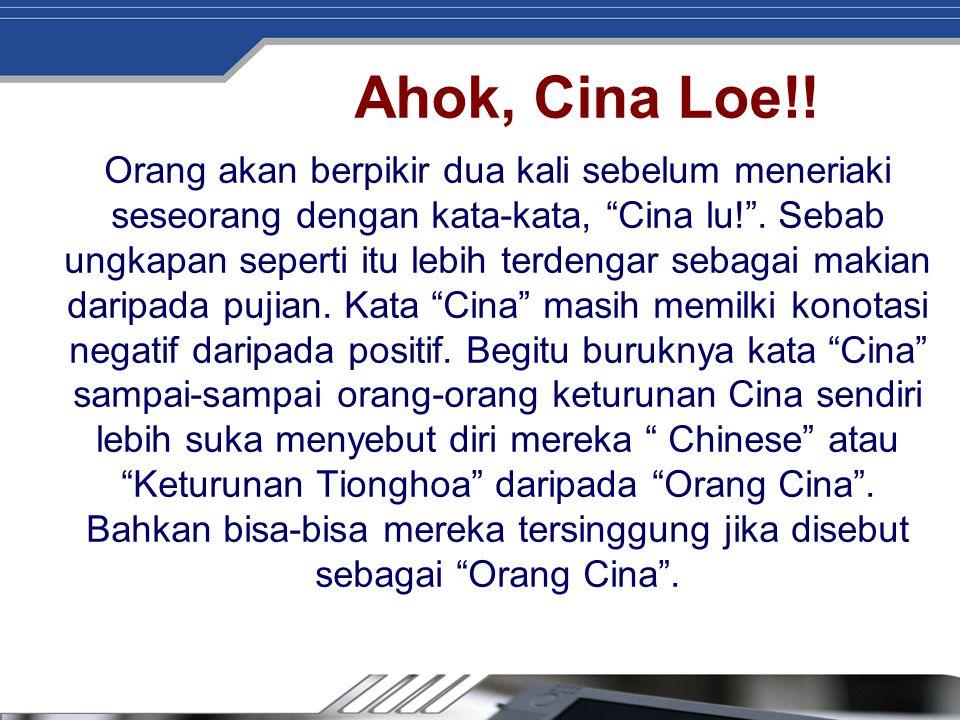 """Ahok, Cina Loe!! Orang akan berpikir dua kali sebelum meneriaki seseorang dengan kata-kata, """"Cina lu!"""". Sebab ungkapan seperti itu lebih terdengar seb"""
