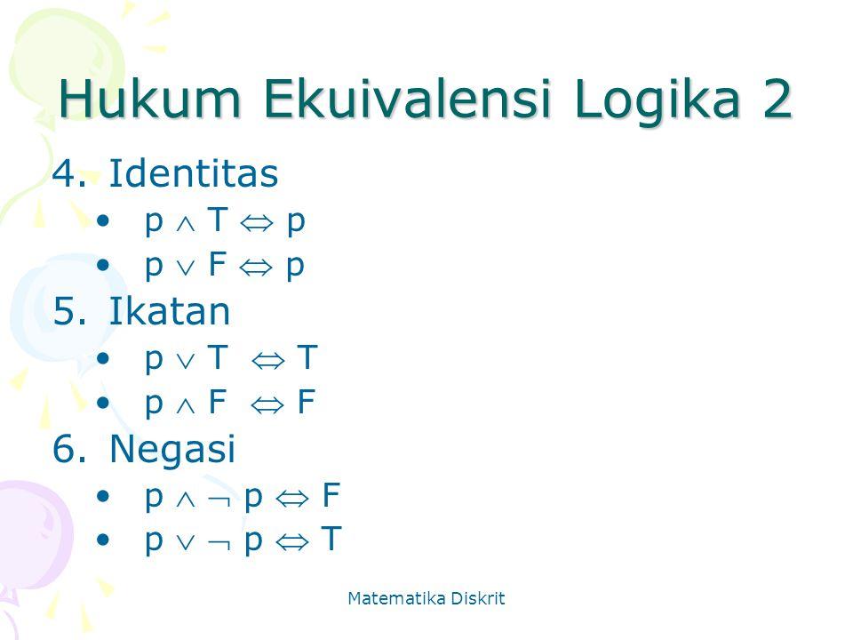Matematika Diskrit Hukum Ekuivalensi Logika 2 4.Identitas p  T  p p  F  p 5.Ikatan p  T  T p  F  F 6.Negasi p   p  F p   p  T