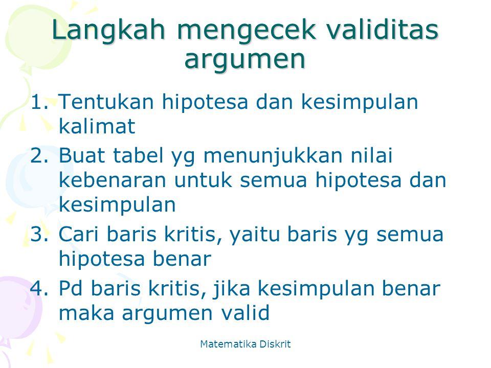 Matematika Diskrit Langkah mengecek validitas argumen 1.Tentukan hipotesa dan kesimpulan kalimat 2.Buat tabel yg menunjukkan nilai kebenaran untuk sem