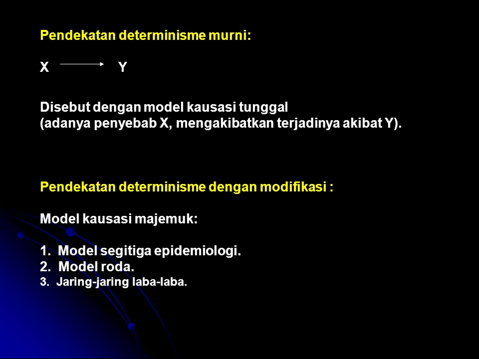 Pendekatan determinisme murni: X Y Disebut dengan model kausasi tunggal (adanya penyebab X, mengakibatkan terjadinya akibat Y). Pendekatan determinism