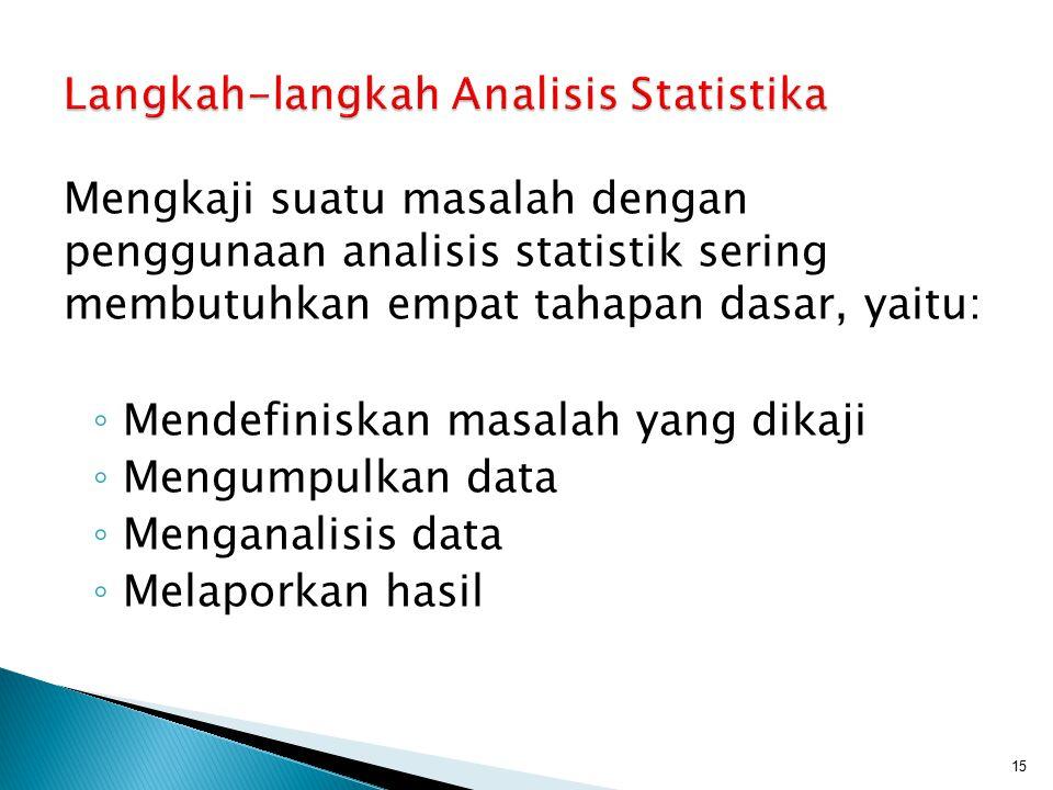 Mengkaji suatu masalah dengan penggunaan analisis statistik sering membutuhkan empat tahapan dasar, yaitu: ◦ Mendefiniskan masalah yang dikaji ◦ Mengu
