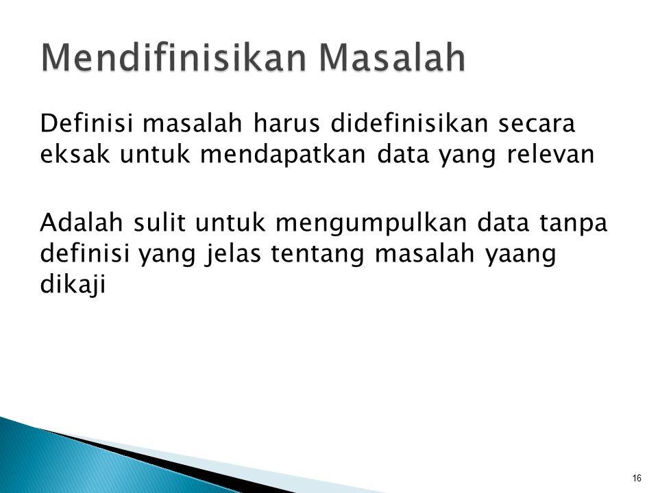 Definisi masalah harus didefinisikan secara eksak untuk mendapatkan data yang relevan Adalah sulit untuk mengumpulkan data tanpa definisi yang jelas t