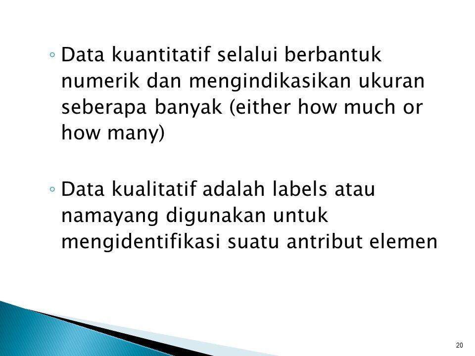 ◦ Data kuantitatif selalui berbantuk numerik dan mengindikasikan ukuran seberapa banyak (either how much or how many) ◦ Data kualitatif adalah labels