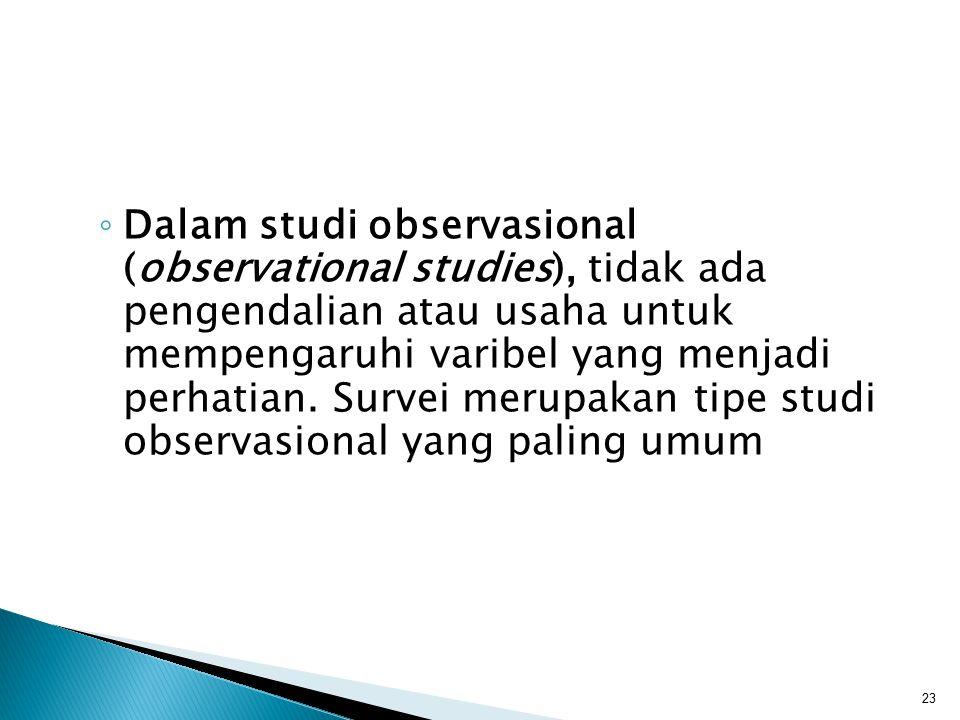 ◦ Dalam studi observasional (observational studies), tidak ada pengendalian atau usaha untuk mempengaruhi varibel yang menjadi perhatian. Survei merup