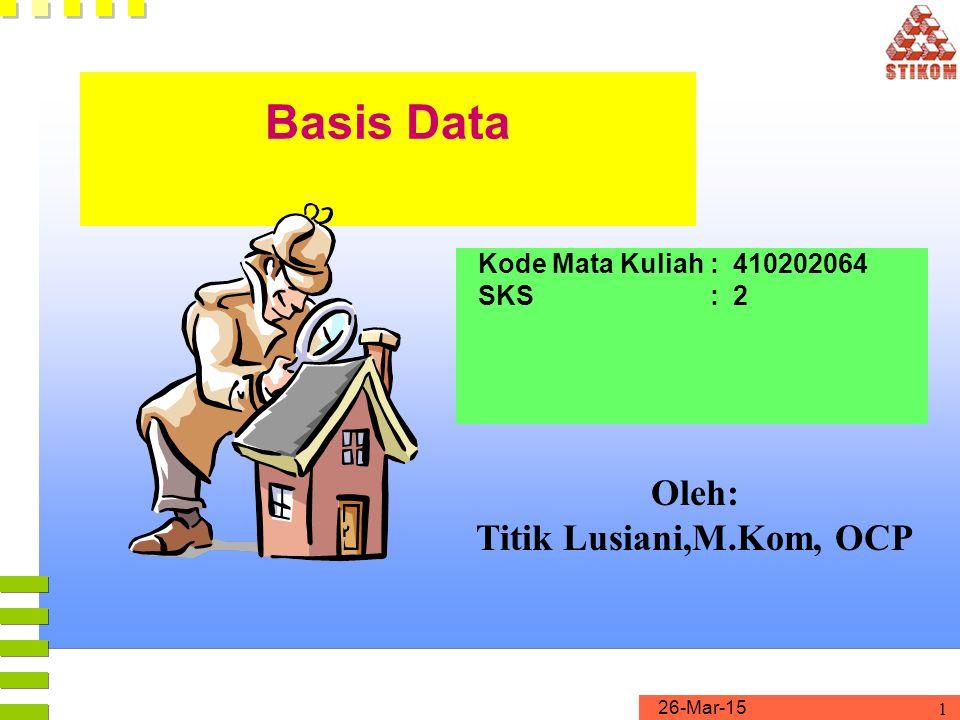 26-Mar-15 1 Basis Data Kode Mata Kuliah : 410202064 SKS : 2 Oleh: Titik Lusiani,M.Kom, OCP