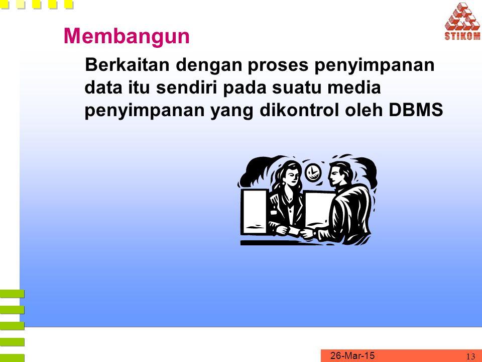 26-Mar-15 13 Membangun Berkaitan dengan proses penyimpanan data itu sendiri pada suatu media penyimpanan yang dikontrol oleh DBMS