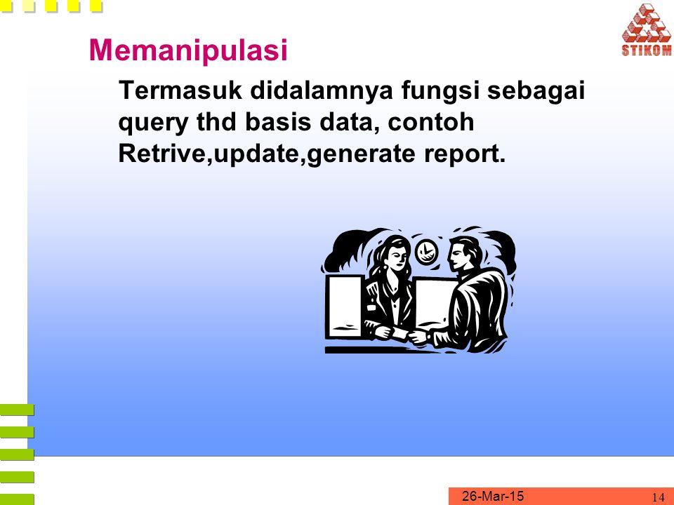 26-Mar-15 14 Memanipulasi Termasuk didalamnya fungsi sebagai query thd basis data, contoh Retrive,update,generate report.
