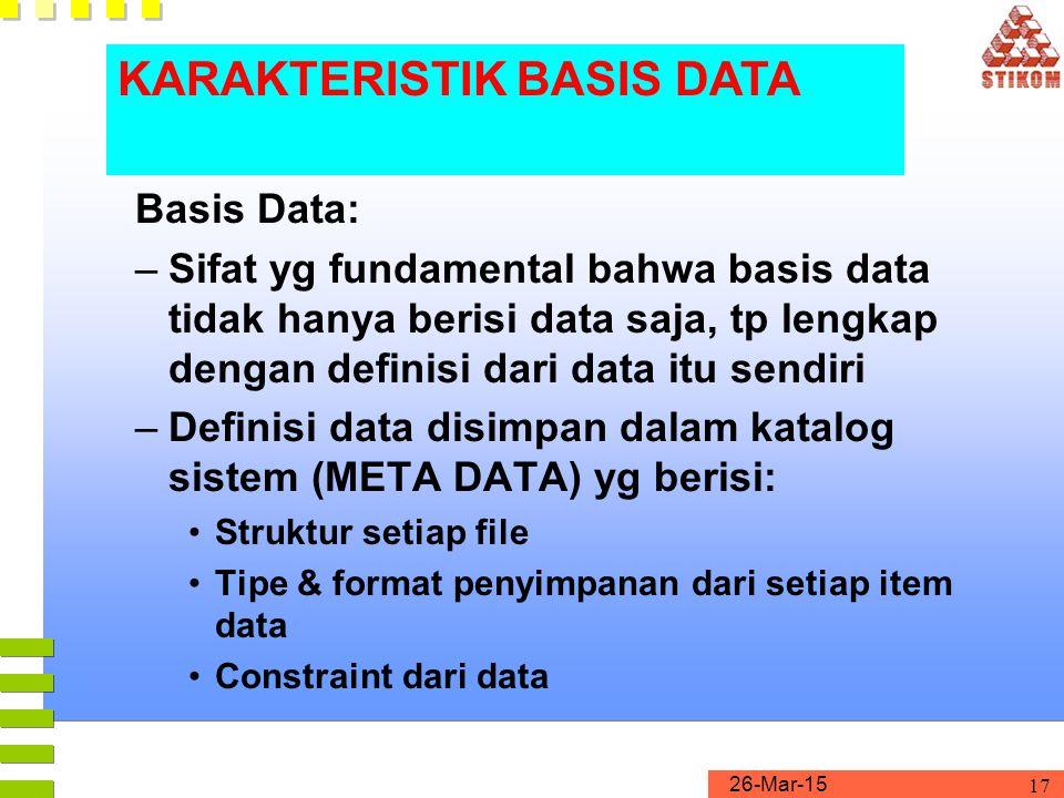 26-Mar-15 17 Basis Data: –Sifat yg fundamental bahwa basis data tidak hanya berisi data saja, tp lengkap dengan definisi dari data itu sendiri –Defini