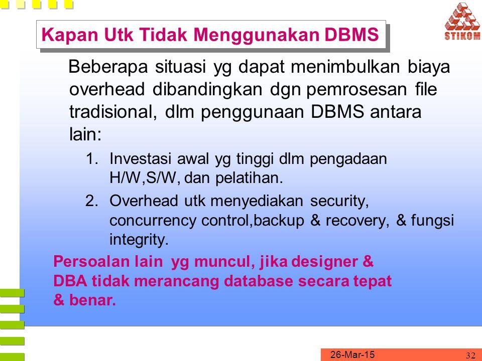 26-Mar-15 32 Beberapa situasi yg dapat menimbulkan biaya overhead dibandingkan dgn pemrosesan file tradisional, dlm penggunaan DBMS antara lain: 1.Inv