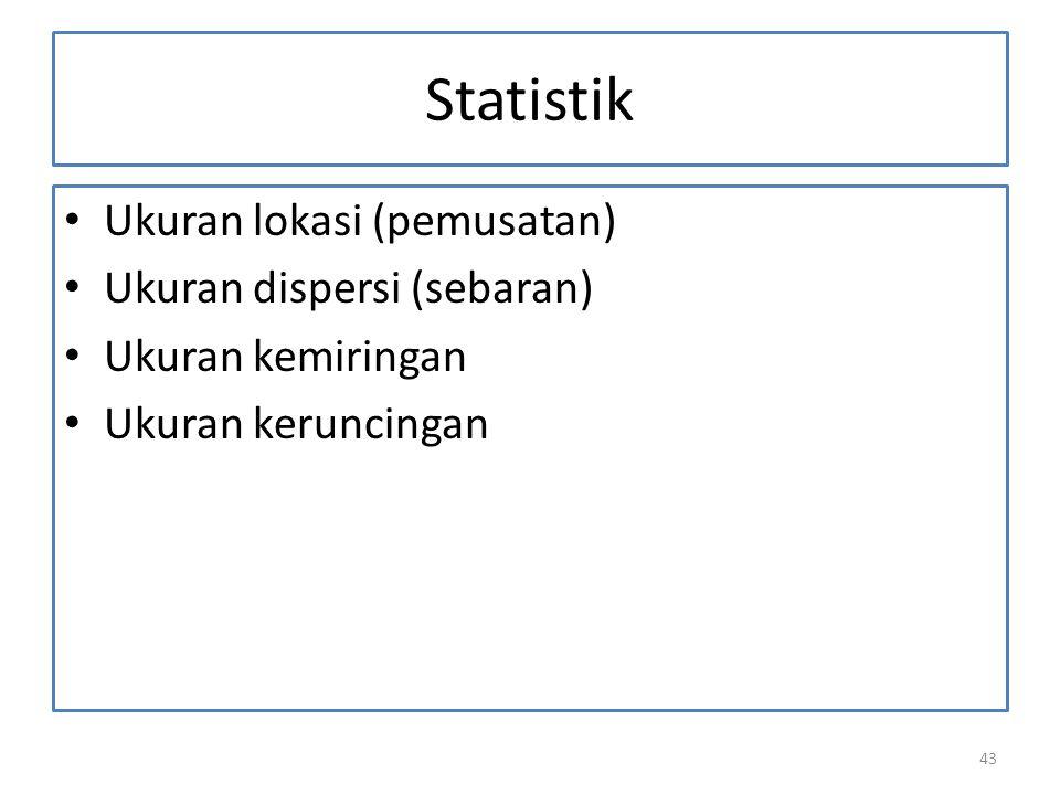 43 Statistik Ukuran lokasi (pemusatan) Ukuran dispersi (sebaran) Ukuran kemiringan Ukuran keruncingan