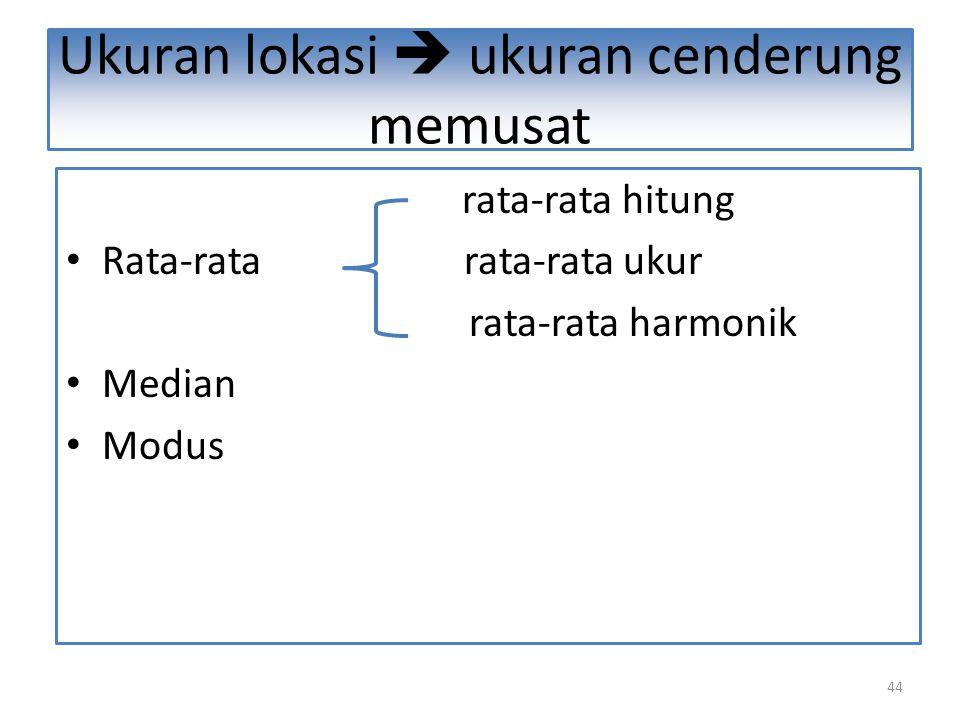 44 Ukuran lokasi  ukuran cenderung memusat rata-rata hitung Rata-rata rata-rata ukur rata-rata harmonik Median Modus