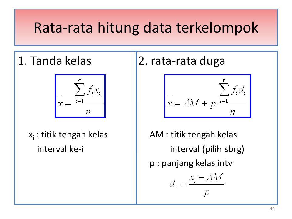 46 Rata-rata hitung data terkelompok 1. Tanda kelas 2. rata-rata duga x i : titik tengah kelas AM : titik tengah kelas interval ke-i interval (pilih s