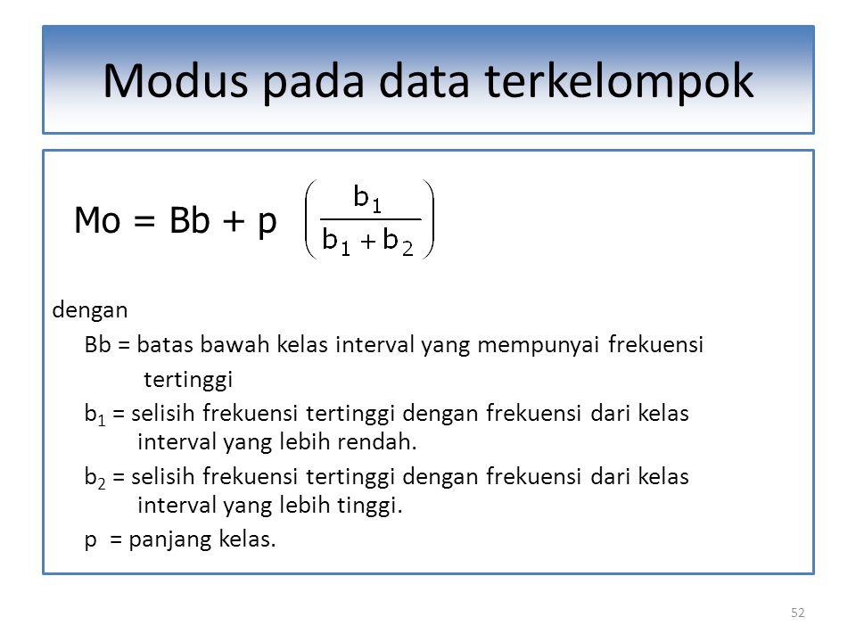 52 Modus pada data terkelompok Mo = Bb + p dengan Bb = batas bawah kelas interval yang mempunyai frekuensi tertinggi b 1 = selisih frekuensi tertinggi dengan frekuensi dari kelas interval yang lebih rendah.