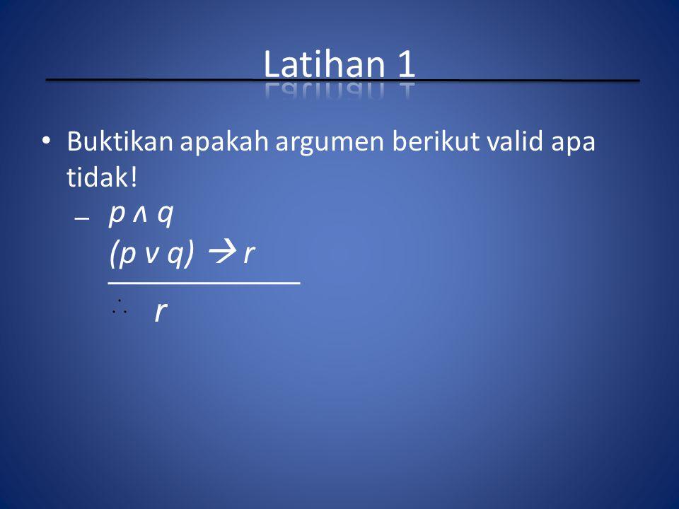 Buktikan apakah argumen berikut valid apa tidak! – p ʌ q (p v q)  r r