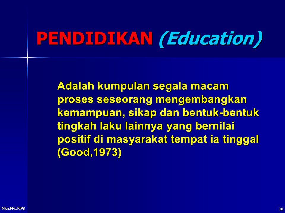 Mkn.PPs.PIPS 10 PENDIDIKAN (Education) Adalah kumpulan segala macam proses seseorang mengembangkan kemampuan, sikap dan bentuk-bentuk tingkah laku lainnya yang bernilai positif di masyarakat tempat ia tinggal (Good,1973)