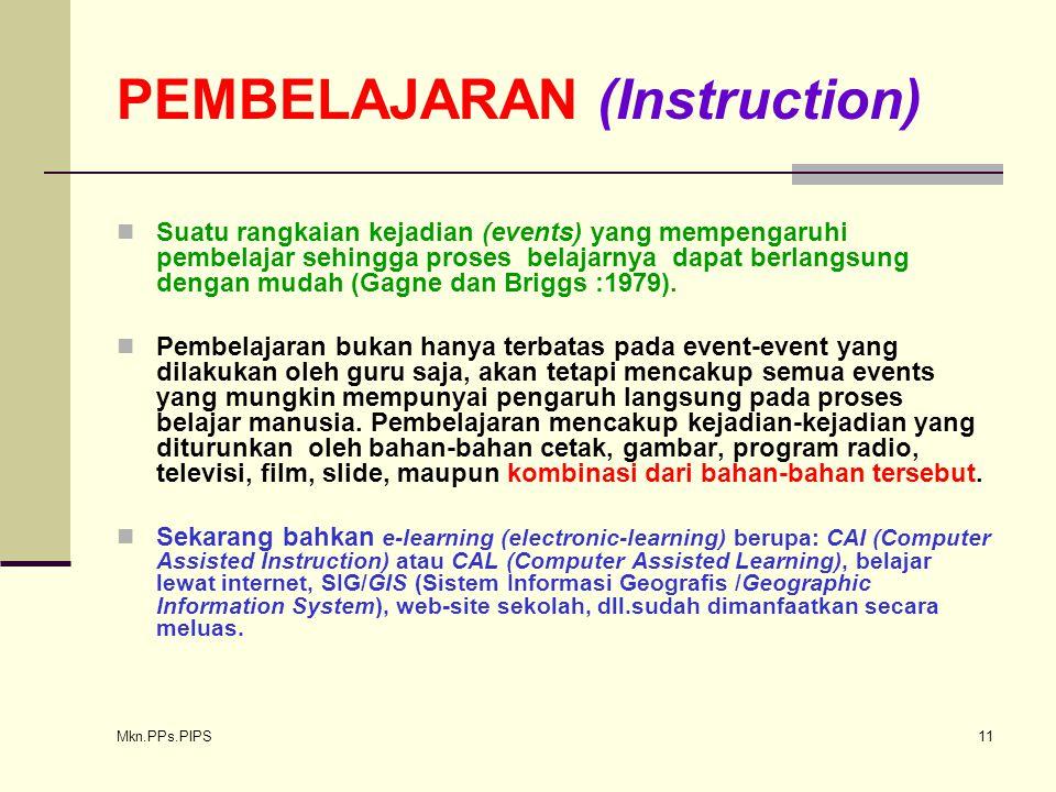 Mkn.PPs.PIPS 11 PEMBELAJARAN (Instruction) Suatu rangkaian kejadian (events) yang mempengaruhi pembelajar sehingga proses belajarnya dapat berlangsung dengan mudah (Gagne dan Briggs :1979).