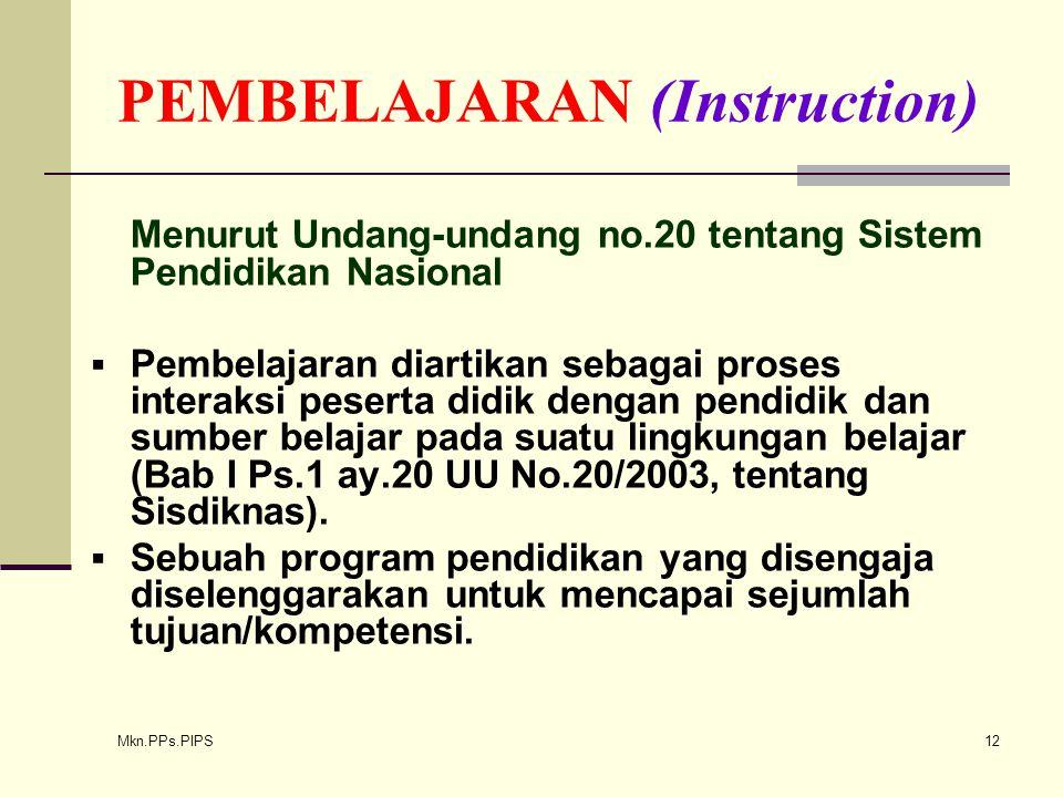 Mkn.PPs.PIPS 12 PEMBELAJARAN (Instruction) Menurut Undang-undang no.20 tentang Sistem Pendidikan Nasional  Pembelajaran diartikan sebagai proses interaksi peserta didik dengan pendidik dan sumber belajar pada suatu lingkungan belajar (Bab I Ps.1 ay.20 UU No.20/2003, tentang Sisdiknas).