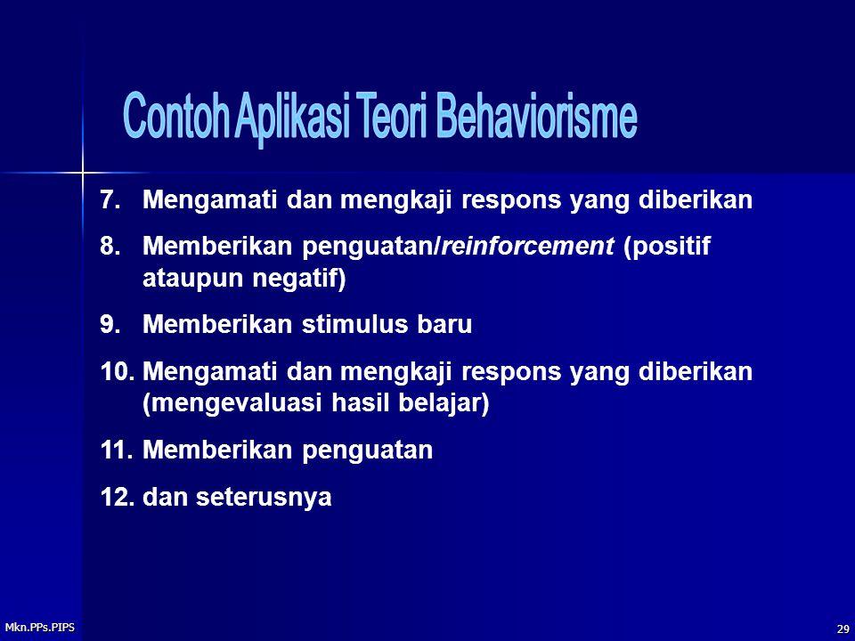 Mkn.PPs.PIPS 29 7.Mengamati dan mengkaji respons yang diberikan 8.Memberikan penguatan/reinforcement (positif ataupun negatif) 9.Memberikan stimulus baru 10.Mengamati dan mengkaji respons yang diberikan (mengevaluasi hasil belajar) 11.Memberikan penguatan 12.dan seterusnya