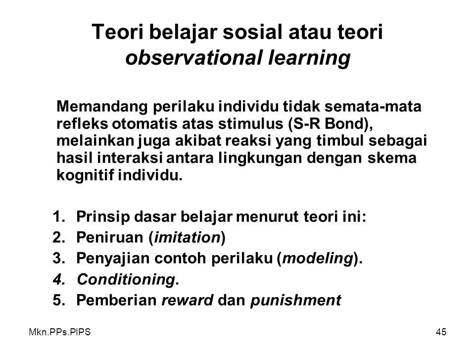 Mkn.PPs.PIPS45 Teori belajar sosial atau teori observational learning Memandang perilaku individu tidak semata-mata refleks otomatis atas stimulus (S-R Bond), melainkan juga akibat reaksi yang timbul sebagai hasil interaksi antara lingkungan dengan skema kognitif individu.