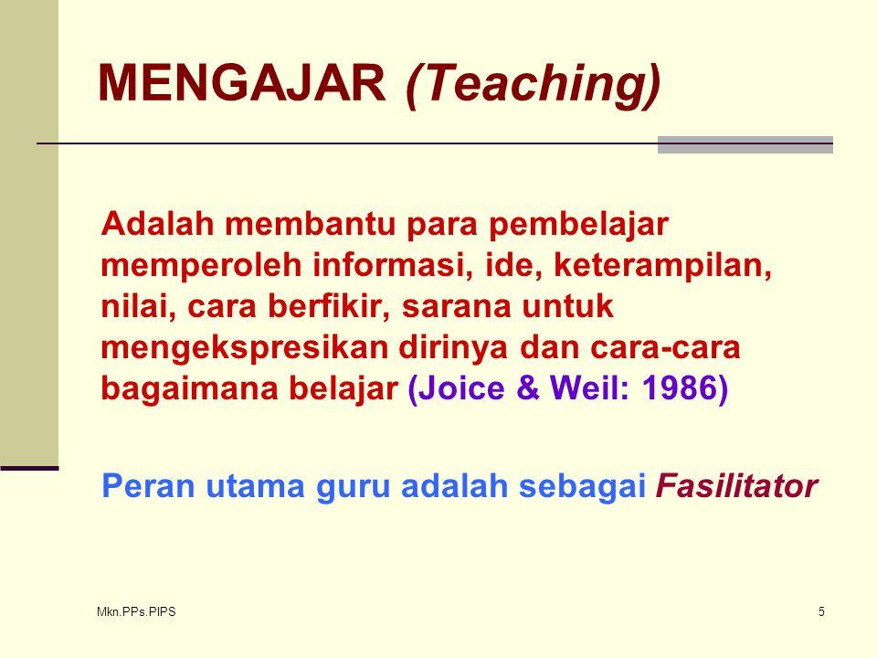 Mkn.PPs.PIPS 5 MENGAJAR (Teaching) Adalah membantu para pembelajar memperoleh informasi, ide, keterampilan, nilai, cara berfikir, sarana untuk mengekspresikan dirinya dan cara-cara bagaimana belajar (Joice & Weil: 1986) Peran utama guru adalah sebagai Fasilitator