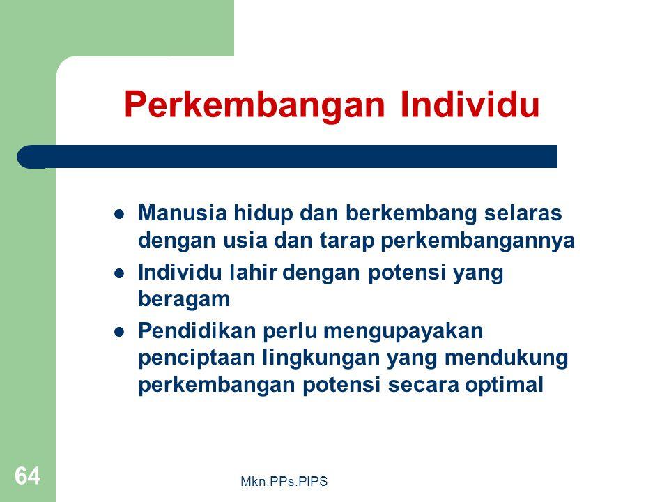 Mkn.PPs.PIPS 64 Perkembangan Individu Manusia hidup dan berkembang selaras dengan usia dan tarap perkembangannya Individu lahir dengan potensi yang beragam Pendidikan perlu mengupayakan penciptaan lingkungan yang mendukung perkembangan potensi secara optimal