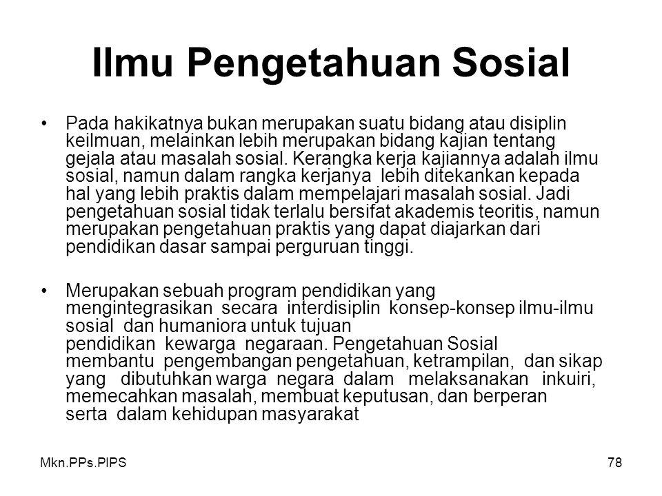 Mkn.PPs.PIPS78 Ilmu Pengetahuan Sosial Pada hakikatnya bukan merupakan suatu bidang atau disiplin keilmuan, melainkan lebih merupakan bidang kajian tentang gejala atau masalah sosial.