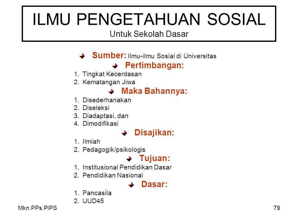 Mkn.PPs.PIPS79 ILMU PENGETAHUAN SOSIAL Untuk Sekolah Dasar Sumber: Ilmu-ilmu Sosial di Universitas Pertimbangan: 1.Tingkat Kecerdasan 2.Kematangan Jiwa Maka Bahannya: 1.Disederhanakan 2.Diseleksi 3.Diadaptasi, dan 4.Dimodifikasi Disajikan: 1.Ilmiah 2.Pedagogik/psikologis Tujuan: 1.Institusional Pendidikan Dasar 2.Pendidikan Nasional Dasar: 1.Pancasila 2.UUD45