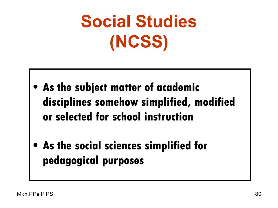 Mkn.PPs.PIPS80 Social Studies (NCSS) As the subject matter of academic disciplines somehow simplified, modified or selected for school instruction As