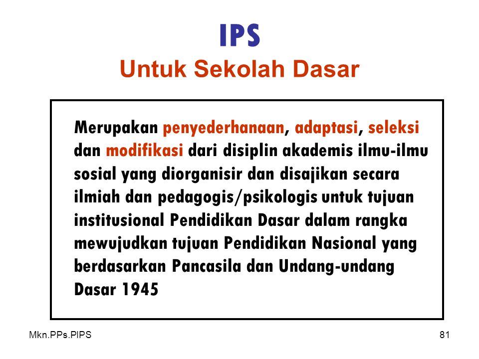 Mkn.PPs.PIPS81 IPS Untuk Sekolah Dasar Merupakan penyederhanaan, adaptasi, seleksi dan modifikasi dari disiplin akademis ilmu-ilmu sosial yang diorganisir dan disajikan secara ilmiah dan pedagogis/psikologis untuk tujuan institusional Pendidikan Dasar dalam rangka mewujudkan tujuan Pendidikan Nasional yang berdasarkan Pancasila dan Undang-undang Dasar 1945