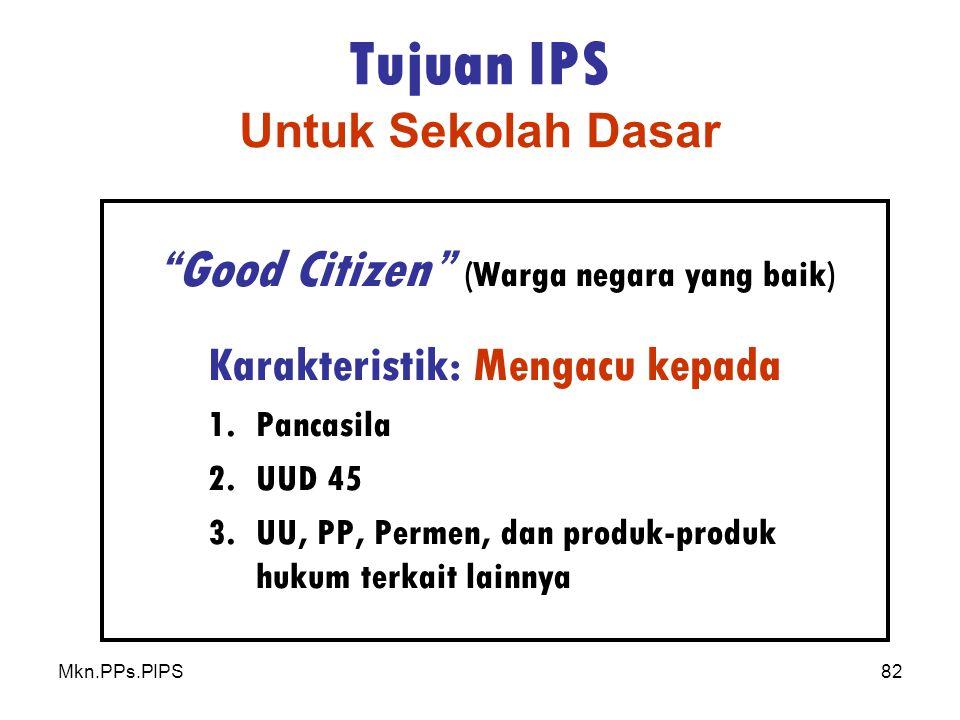 Mkn.PPs.PIPS82 Tujuan IPS Untuk Sekolah Dasar Good Citizen (Warga negara yang baik) Karakteristik: Mengacu kepada 1.Pancasila 2.UUD 45 3.UU, PP, Permen, dan produk-produk hukum terkait lainnya