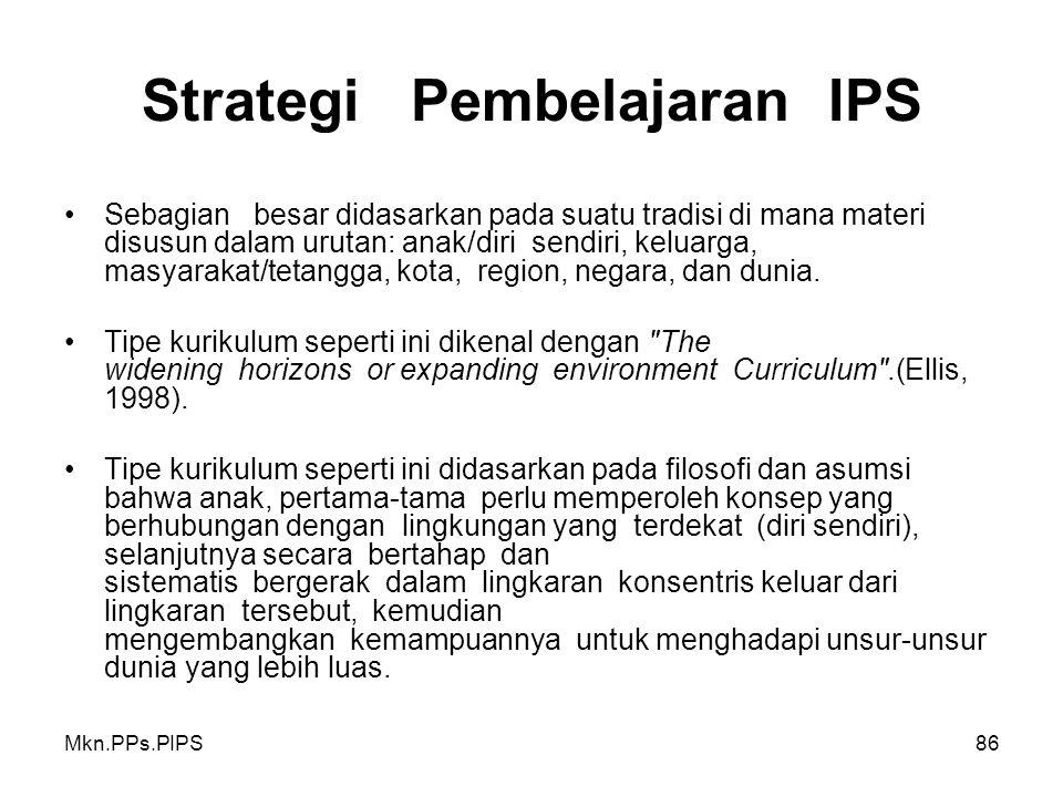 Mkn.PPs.PIPS86 Strategi Pembelajaran IPS Sebagian besar didasarkan pada suatu tradisi di mana materi disusun dalam urutan: anak/diri sendiri, keluarga, masyarakat/tetangga, kota, region, negara, dan dunia.