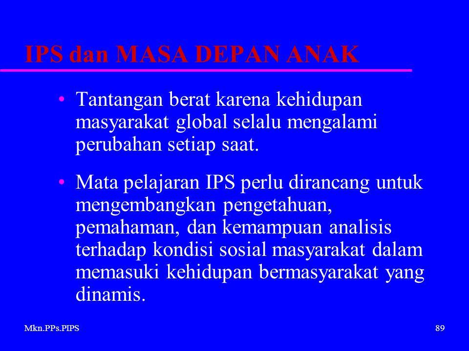 Mkn.PPs.PIPS89 IPS dan MASA DEPAN ANAK Tantangan berat karena kehidupan masyarakat global selalu mengalami perubahan setiap saat.