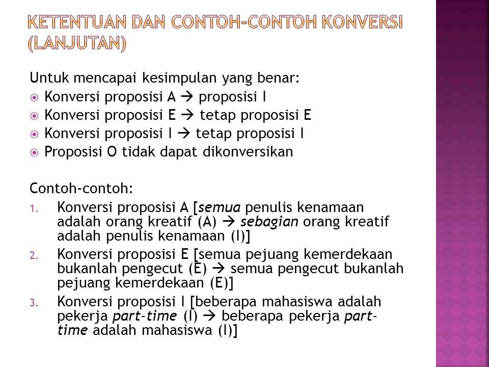 Untuk mencapai kesimpulan yang benar:  Konversi proposisi A  proposisi I  Konversi proposisi E  tetap proposisi E  Konversi proposisi I  tetap proposisi I  Proposisi O tidak dapat dikonversikan Contoh-contoh: 1.