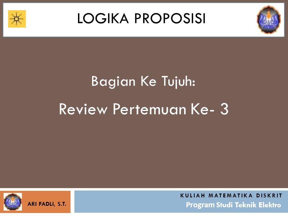 LOGIKA PROPOSISI Bagian Ke Tujuh: KULIAH MATEMATIKA DISKRIT Program Studi Teknik Elektro Review Pertemuan Ke- 3 ARI FADLI, S.T.