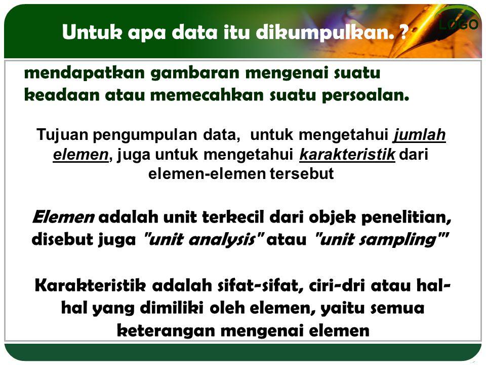LOGO Untuk apa data itu dikumpulkan. ? mendapatkan gambaran mengenai suatu keadaan atau memecahkan suatu persoalan. Elemen adalah unit terkecil dari o