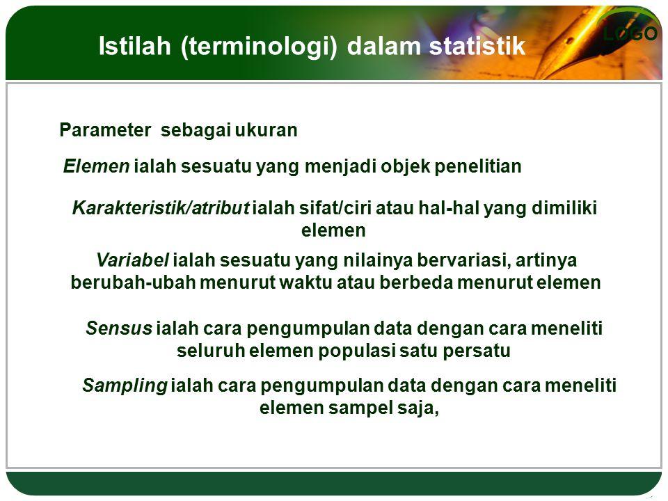 LOGO Parameter sebagai ukuran Elemen ialah sesuatu yang menjadi objek penelitian Karakteristik/atribut ialah sifat/ciri atau hal-hal yang dimiliki elemen Variabel ialah sesuatu yang nilainya bervariasi, artinya berubah-ubah menurut waktu atau berbeda menurut elemen Sensus ialah cara pengumpulan data dengan cara meneliti seluruh elemen populasi satu persatu Sampling ialah cara pengumpulan data dengan cara meneliti elemen sampel saja, Istilah (terminologi) dalam statistik