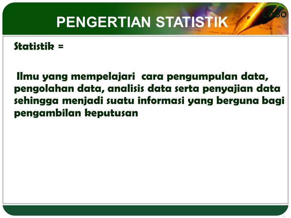 LOGO Statistik = Ilmu yang mempelajari cara pengumpulan data, pengolahan data, analisis data serta penyajian data sehingga menjadi suatu informasi yang berguna bagi pengambilan keputusan PENGERTIAN STATISTIK