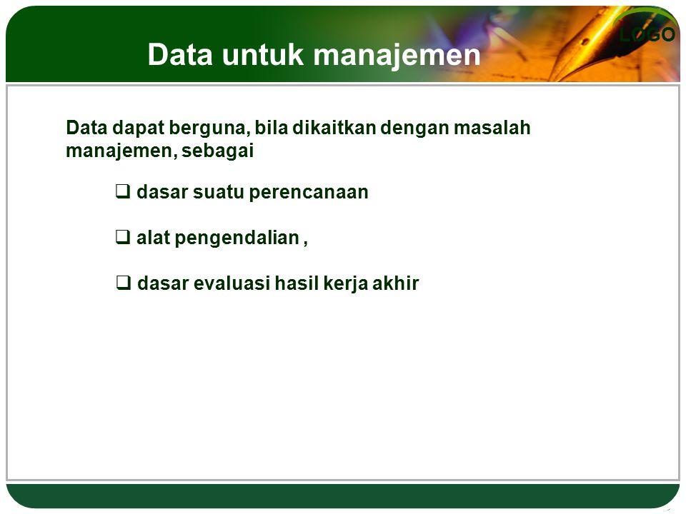 LOGO Data dapat berguna, bila dikaitkan dengan masalah manajemen, sebagai  dasar suatu perencanaan  alat pengendalian,  dasar evaluasi hasil kerja akhir Data untuk manajemen