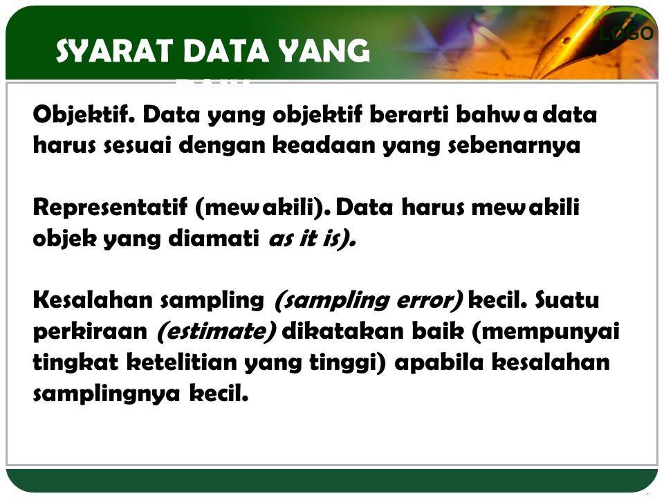 LOGO SYARAT DATA YANG BAIK Objektif. Data yang objektif berarti bahwa data harus sesuai dengan keadaan yang sebenarnya Representatif (mewakili). Data