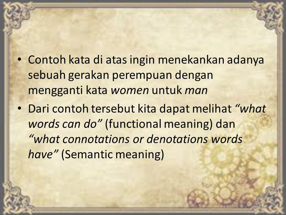 Contoh kata di atas ingin menekankan adanya sebuah gerakan perempuan dengan mengganti kata women untuk man Dari contoh tersebut kita dapat melihat what words can do (functional meaning) dan what connotations or denotations words have (Semantic meaning)