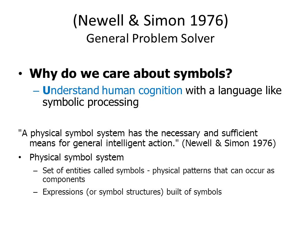 (Newell & Simon 1976) General Problem Solver Why do we care about symbols? – Understand human cognition with a language like symbolic processing