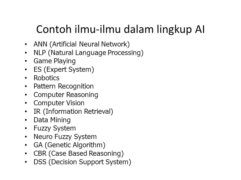 Contoh ilmu-ilmu dalam lingkup AI ANN (Artificial Neural Network) NLP (Natural Language Processing) Game Playing ES (Expert System) Robotics Pattern R
